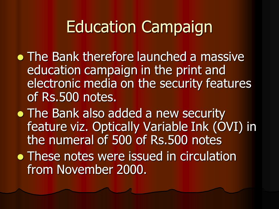 Education Campaign The Bank therefore launched a massive education campaign in the print and electronic media on the security features of Rs.500 notes.