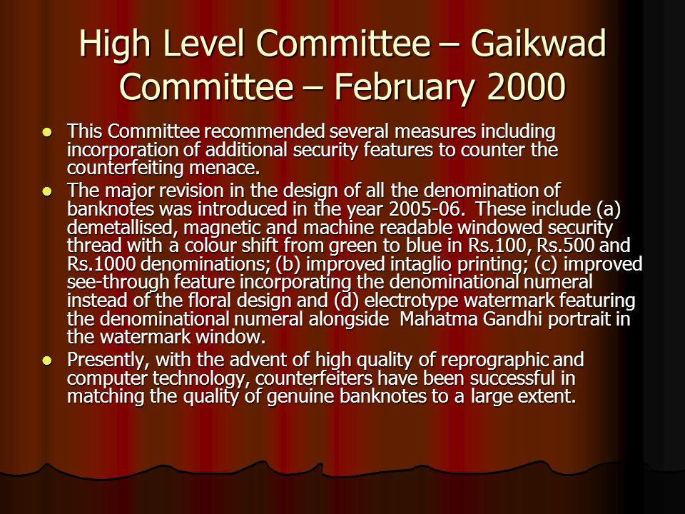 High Level Committee – Gaikwad Committee – February 2000 This Committee recommended several measures including incorporation of additional security features to counter the counterfeiting menace.