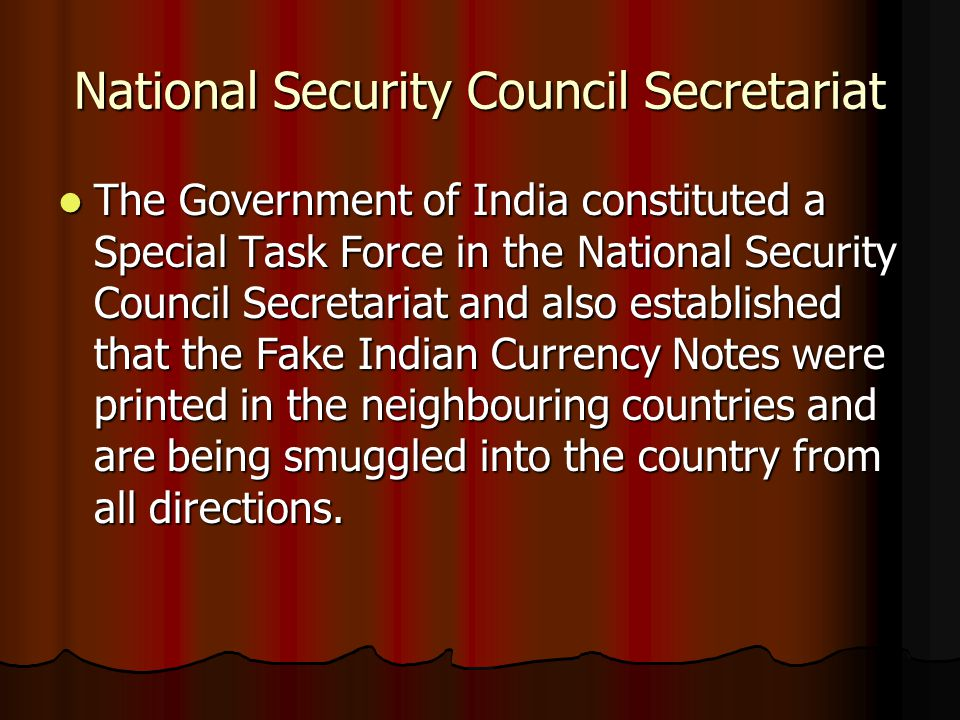 National Security Council Secretariat The Government of India constituted a Special Task Force in the National Security Council Secretariat and also established that the Fake Indian Currency Notes were printed in the neighbouring countries and are being smuggled into the country from all directions.