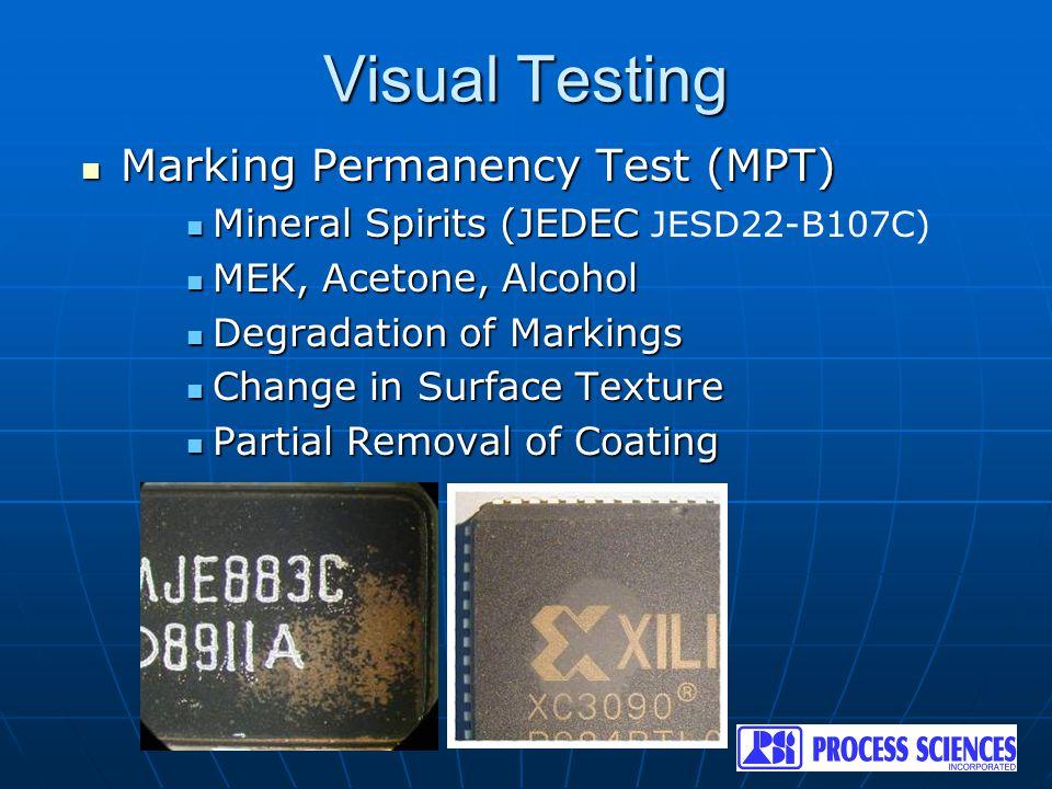 Visual Testing Marking Permanency Test (MPT) Marking Permanency Test (MPT) Mineral Spirits (JEDEC Mineral Spirits (JEDEC JESD22-B107C) MEK, Acetone, Alcohol MEK, Acetone, Alcohol Degradation of Markings Degradation of Markings Change in Surface Texture Change in Surface Texture Partial Removal of Coating Partial Removal of Coating