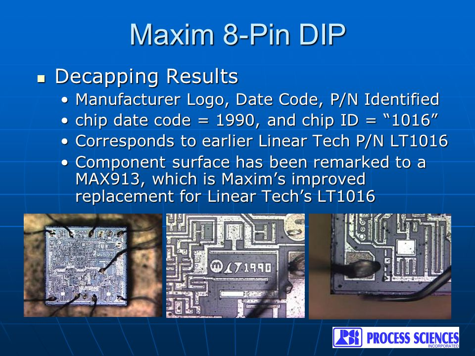 Maxim 8-Pin DIP Decapping Results Decapping Results Manufacturer Logo, Date Code, P/N IdentifiedManufacturer Logo, Date Code, P/N Identified chip date code = 1990, and chip ID = 1016 chip date code = 1990, and chip ID = 1016 Corresponds to earlier Linear Tech P/N LT1016Corresponds to earlier Linear Tech P/N LT1016 Component surface has been remarked to a MAX913, which is Maxim's improved replacement for Linear Tech's LT1016Component surface has been remarked to a MAX913, which is Maxim's improved replacement for Linear Tech's LT1016