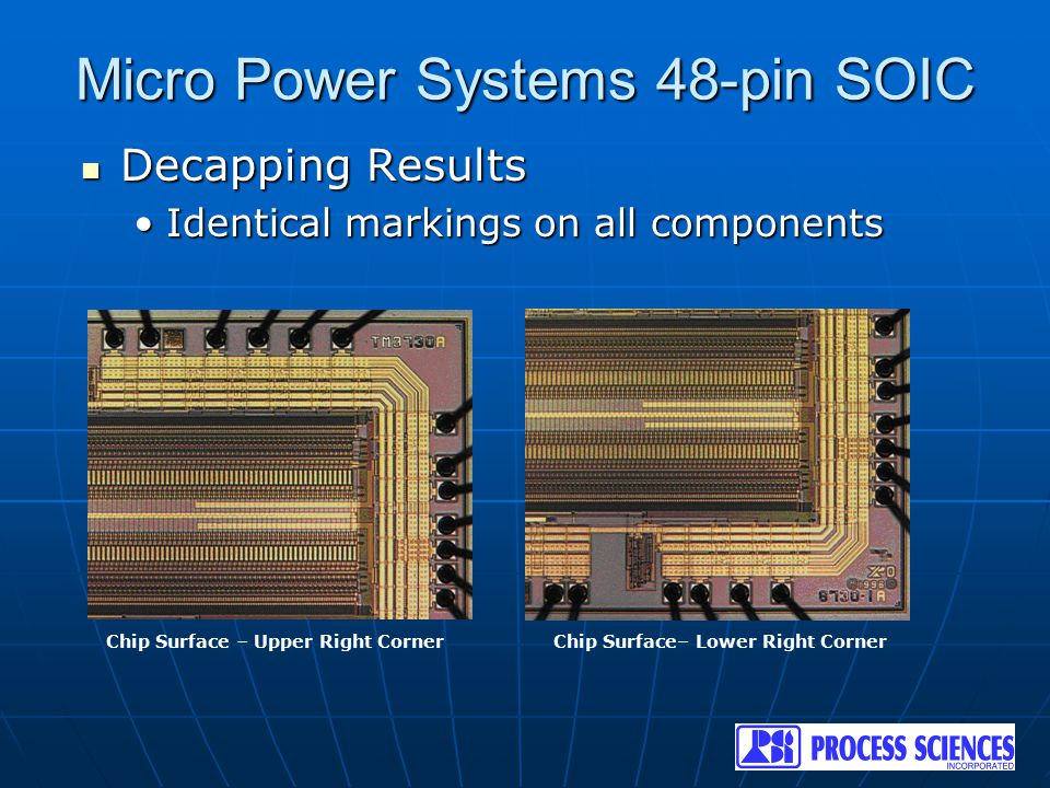 Micro Power Systems 48-pin SOIC Decapping Results Decapping Results Identical markings on all componentsIdentical markings on all components Chip Surf