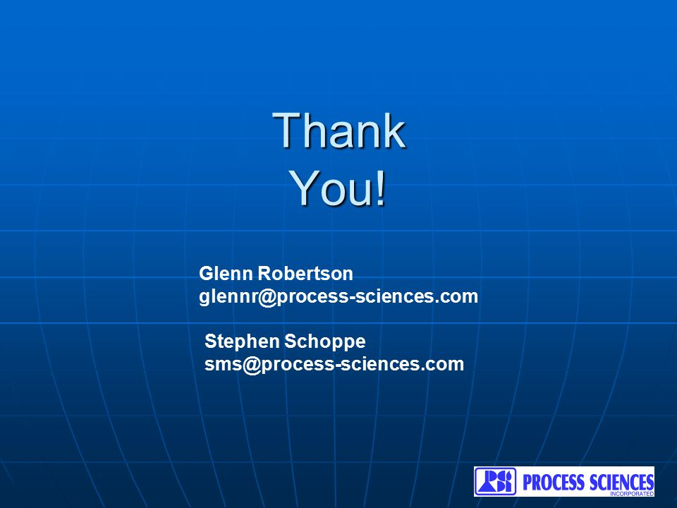 Thank You! Glenn Robertson glennr@process-sciences.com Stephen Schoppe sms@process-sciences.com