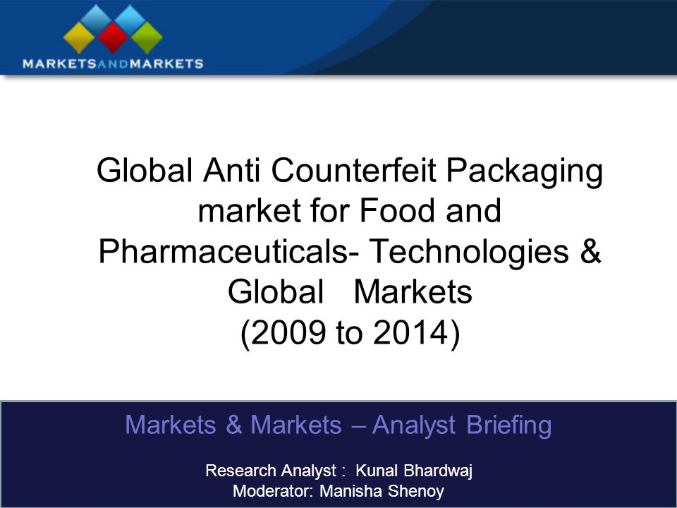 Global Anti Counterfeit Packaging market for Food and Pharmaceuticals- Technologies & Global Markets (2009 to 2014) Markets & Markets – Analyst Briefing Research Analyst : Kunal Bhardwaj Moderator: Manisha Shenoy