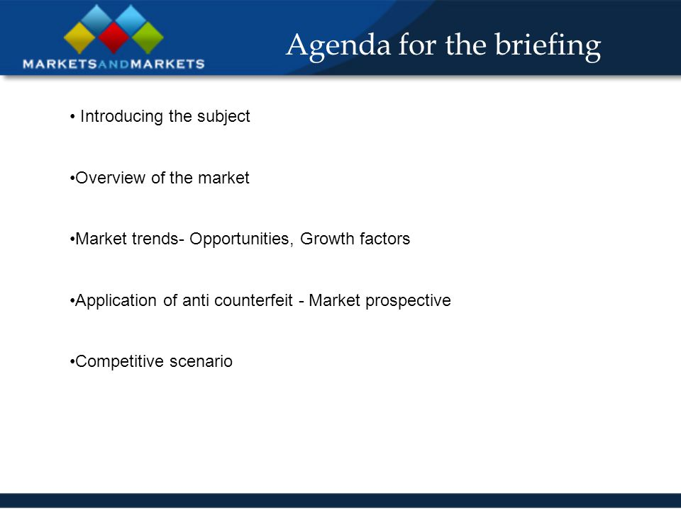 Agenda for the briefing Introducing the subject Overview of the market Market trends- Opportunities, Growth factors Application of anti counterfeit - Market prospective Competitive scenario