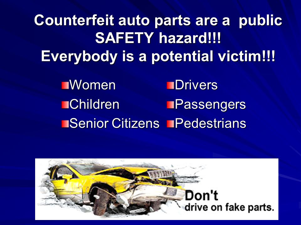Counterfeit auto parts are a public SAFETY hazard!!.