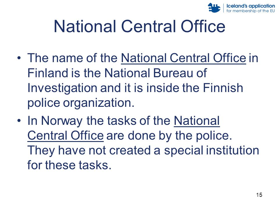 15 National Central Office The name of the National Central Office in Finland is the National Bureau of Investigation and it is inside the Finnish police organization.