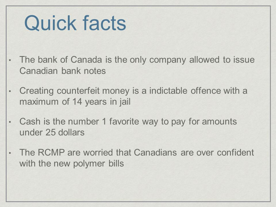 The bank of Canada is the only company allowed to issue Canadian bank notes Creating counterfeit money is a indictable offence with a maximum of 14 years in jail Cash is the number 1 favorite way to pay for amounts under 25 dollars The RCMP are worried that Canadians are over confident with the new polymer bills Quick facts