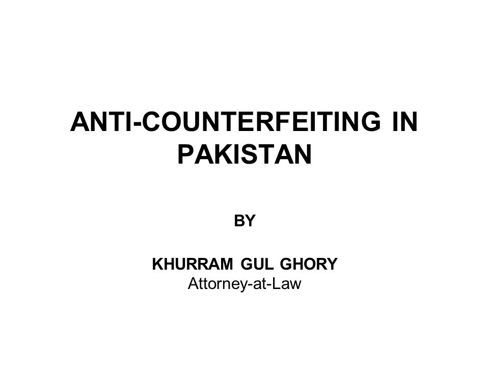 ANTI-COUNTERFEITING IN PAKISTAN BY KHURRAM GUL GHORY Attorney-at-Law