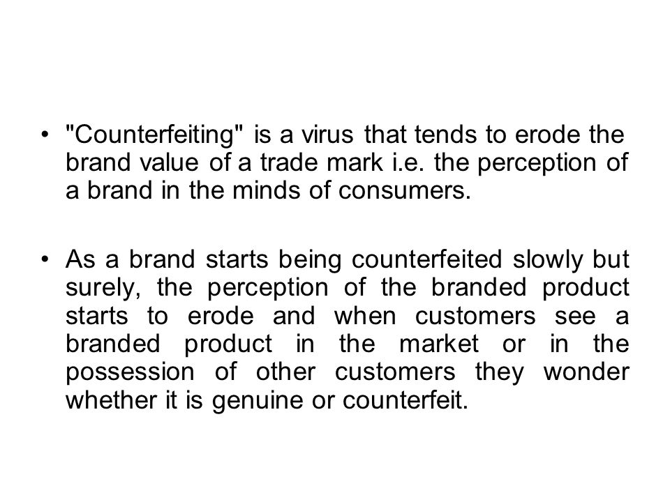 Counterfeiting is a virus that tends to erode the brand value of a trade mark i.e.