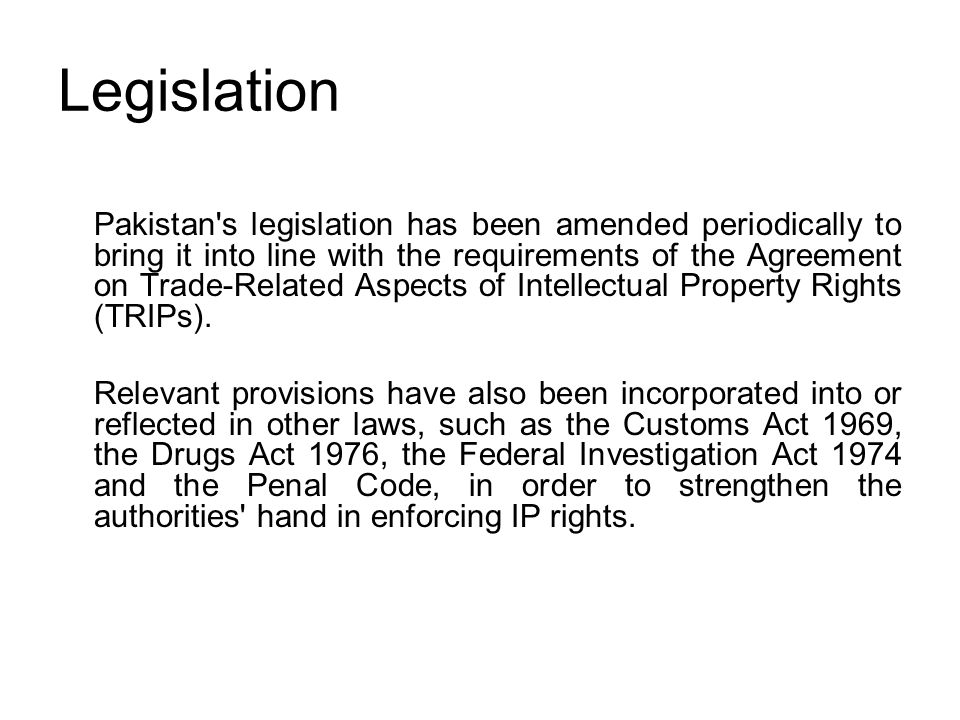 Legislation Pakistan's legislation has been amended periodically to bring it into line with the requirements of the Agreement on Trade-Related Aspects