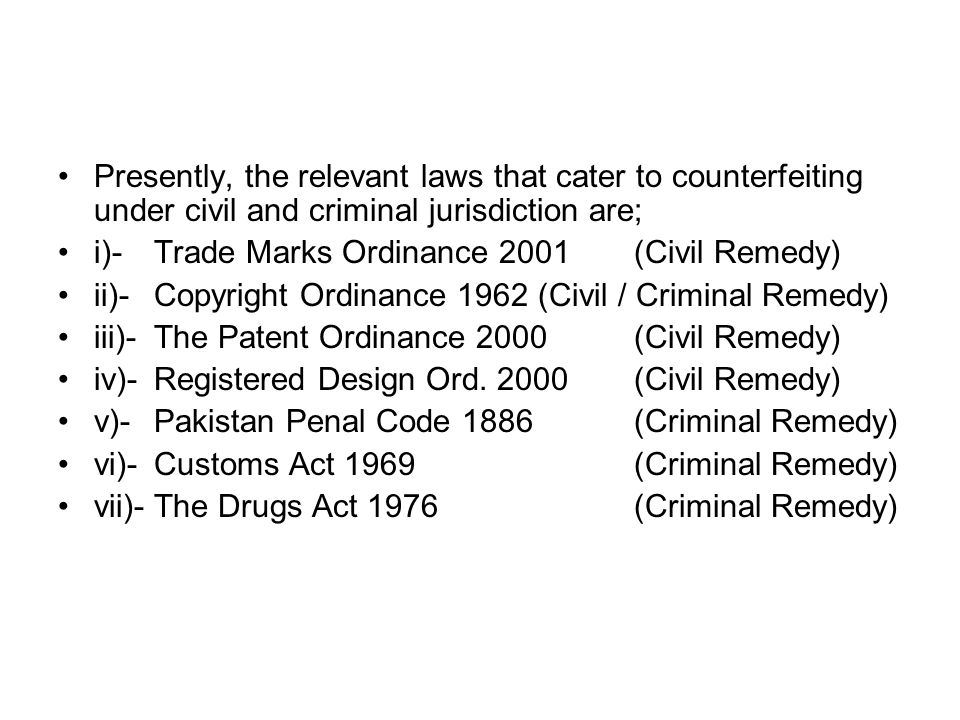Presently, the relevant laws that cater to counterfeiting under civil and criminal jurisdiction are; i)- Trade Marks Ordinance 2001(Civil Remedy) ii)-
