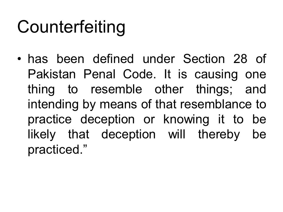 Counterfeiting has been defined under Section 28 of Pakistan Penal Code. It is causing one thing to resemble other things; and intending by means of t