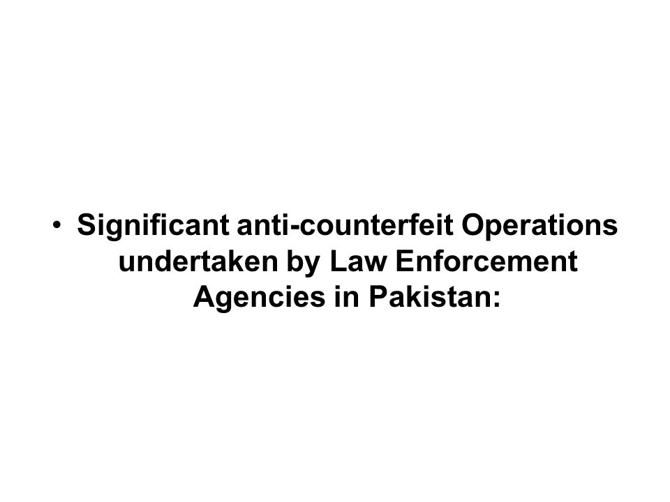 Significant anti-counterfeit Operations undertaken by Law Enforcement Agencies in Pakistan: