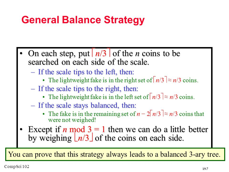 19.7 CompSci 102 General Balance Strategy On each step, put  n/3  of the n coins to be searched on each side of the scale.On each step, put  n/3  of the n coins to be searched on each side of the scale.