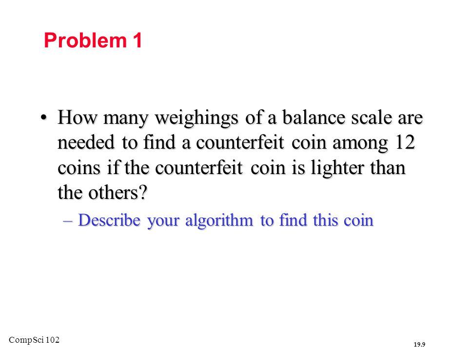 19.9 CompSci 102 Problem 1 How many weighings of a balance scale are needed to find a counterfeit coin among 12 coins if the counterfeit coin is lighter than the others?How many weighings of a balance scale are needed to find a counterfeit coin among 12 coins if the counterfeit coin is lighter than the others.