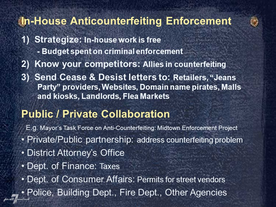In-House Anticounterfeiting Enforcement 1) Strategize: In-house work is free - Budget spent on criminal enforcement 2) Know your competitors: Allies in counterfeiting 3) Send Cease & Desist letters to: Retailers, Jeans Party providers, Websites, Domain name pirates, Malls and kiosks, Landlords, Flea Markets Public / Private Collaboration E.g.