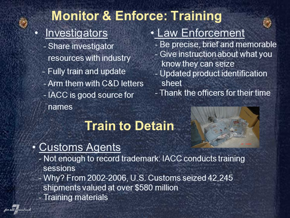 Monitor & Enforce: Training Investigators - Share investigator resources with industry - Fully train and update - Arm them with C&D letters - IACC is good source for names Train to Detain Customs Agents - Not enough to record trademark: IACC conducts training sessions - Why.