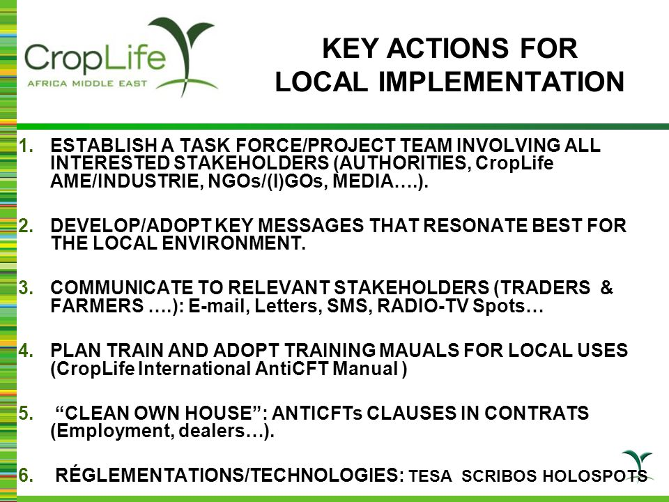 KEY ACTIONS FOR LOCAL IMPLEMENTATION 1.ESTABLISH A TASK FORCE/PROJECT TEAM INVOLVING ALL INTERESTED STAKEHOLDERS (AUTHORITIES, CropLife AME/INDUSTRIE,