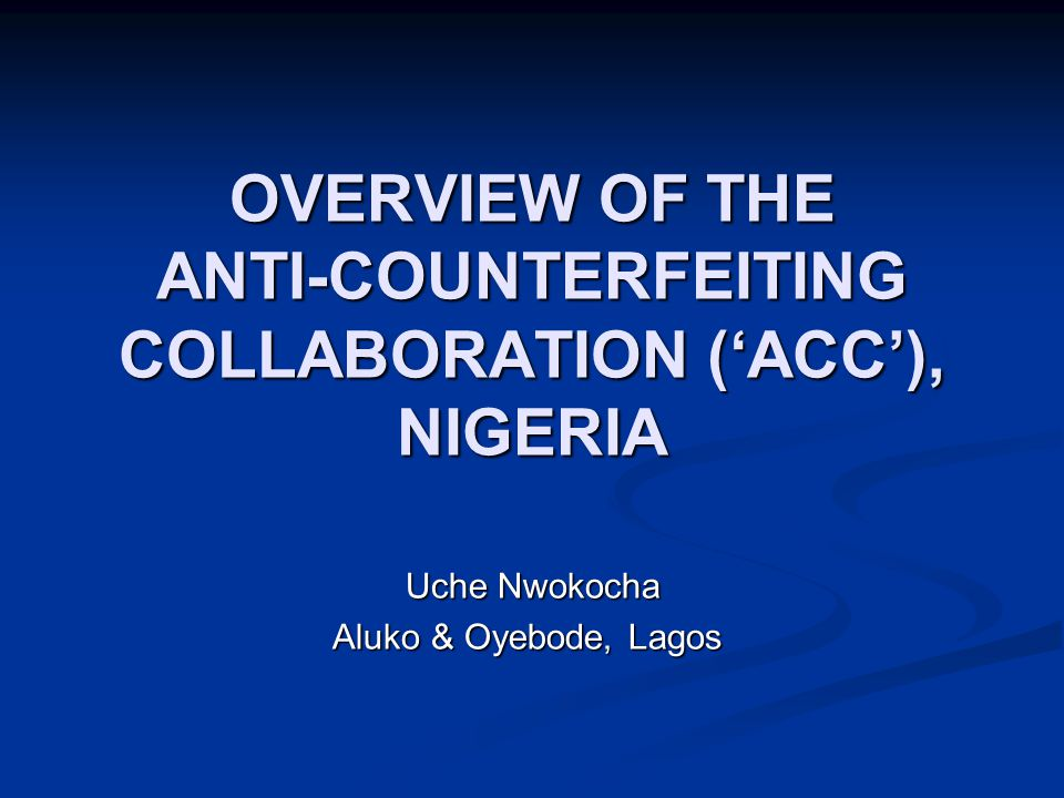 INTRODUCTION ACC formed during October 2006 as an initiative by Aluko & Oyebode to bring brand owners, enforcement agencies and interested parties together to help fight rampant counterfeiting, infringement and piracy in Nigeria ACC formed during October 2006 as an initiative by Aluko & Oyebode to bring brand owners, enforcement agencies and interested parties together to help fight rampant counterfeiting, infringement and piracy in Nigeria ACC is a non-political, non-governmental, non- profit making coalition ACC is a non-political, non-governmental, non- profit making coalition ACC is a member of the Global Anti- Counterfeiting Group ('GACG') ACC is a member of the Global Anti- Counterfeiting Group ('GACG')