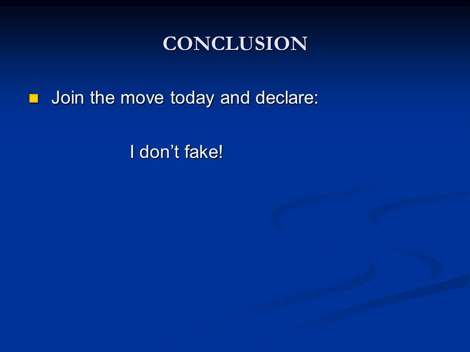 CONCLUSION Join the move today and declare: Join the move today and declare: I don't fake.