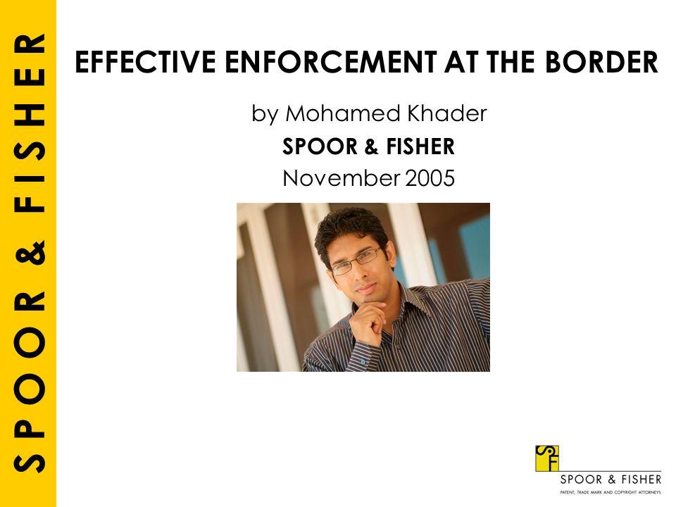 S P O O R & F I S H E R EFFECTIVE ENFORCEMENT AT THE BORDER by Mohamed Khader SPOOR & FISHER November 2005