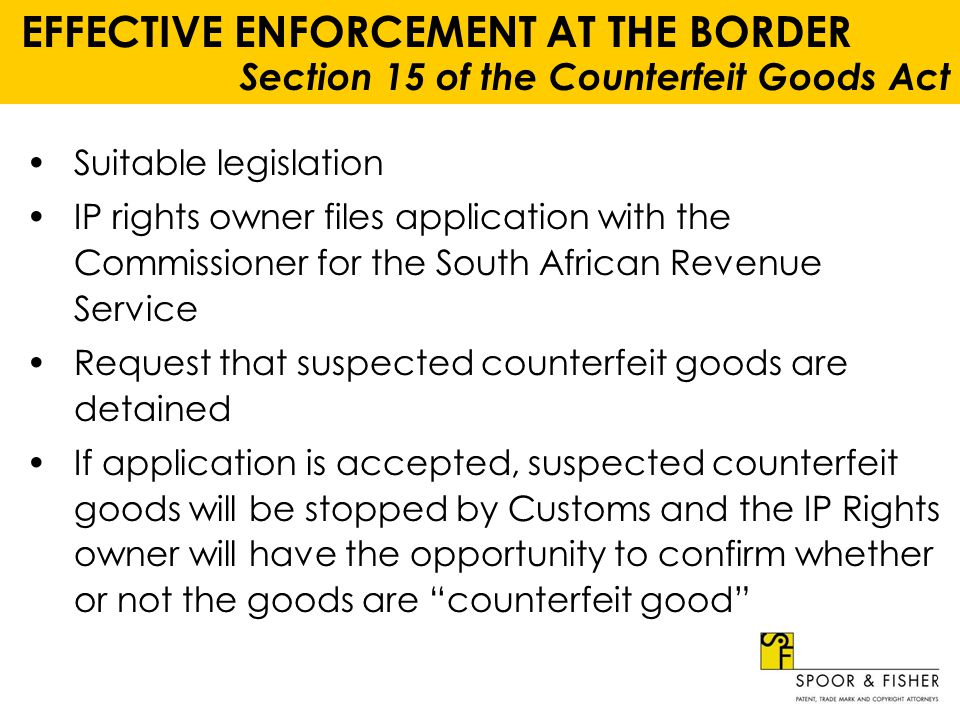 EFFECTIVE ENFORCEMENT AT THE BORDER Section 15 of the Counterfeit Goods Act In practice, when suspected counterfeit goods are detected by Customs, these goods are detained in terms of Section 113A of the Customs and Excise Act, 91 of 1964 Customs will immediately notify the IP rights owner or its authorised representatives (usually its local attorneys) of the detection and interception Arrangements will be made for a sample of the suspected counterfeit product will be collected from Customs for purposes of examination An affidavit confirming the counterfeit nature of the offending goods must be filed with Customs within 5 days of notification of the detention