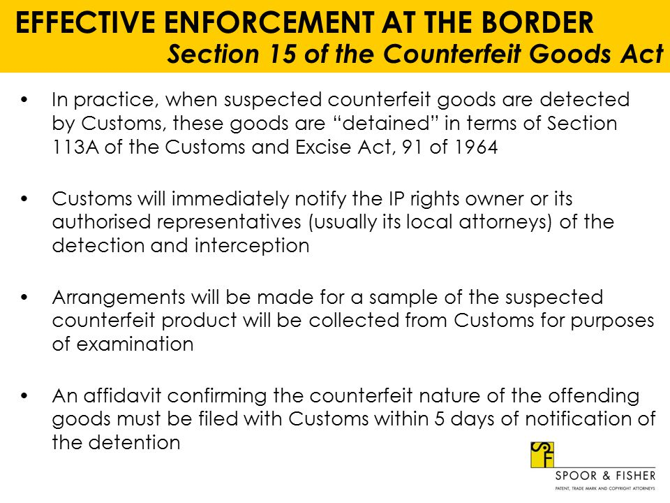 EFFECTIVE ENFORCEMENT AT THE BORDER Section 15 of the Counterfeit Goods Act Customs will then obtain a search and seizure warrant in terms of the provisions of the CGA and seize the offending goods A notice in terms of Section 7(1)(d) of the CGA will then be issued and the IP rights owner will only then be furnished with details of the importer of these goods The IP rights owner must then ensure compliance in terms of the provisions of Sections 7 and 9 of the CGA