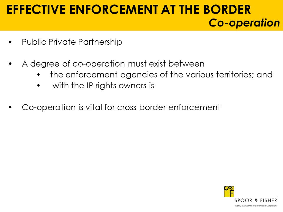 EFFECTIVE ENFORCEMENT AT THE BORDER Co-operation Public Private Partnership A degree of co-operation must exist between the enforcement agencies of the various territories; and with the IP rights owners is Co-operation is vital for cross border enforcement