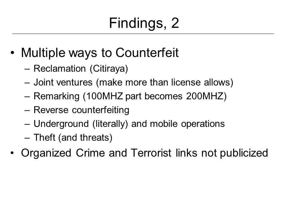 Findings, 2 Multiple ways to Counterfeit –Reclamation (Citiraya) –Joint ventures (make more than license allows) –Remarking (100MHZ part becomes 200MHZ) –Reverse counterfeiting –Underground (literally) and mobile operations –Theft (and threats) Organized Crime and Terrorist links not publicized