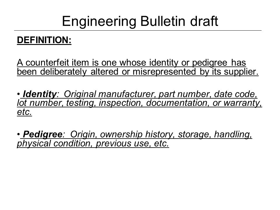 Engineering Bulletin draft DEFINITION: A counterfeit item is one whose identity or pedigree has been deliberately altered or misrepresented by its sup