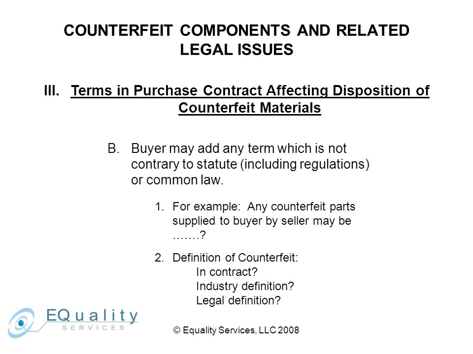 © Equality Services, LLC 2008 COUNTERFEIT COMPONENTS AND RELATED LEGAL ISSUES III.Terms in Purchase Contract Affecting Disposition of Counterfeit Materials B.Buyer may add any term which is not contrary to statute (including regulations) or common law.