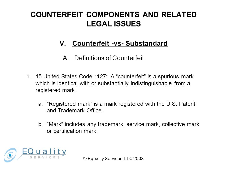 © Equality Services, LLC 2008 COUNTERFEIT COMPONENTS AND RELATED LEGAL ISSUES V.Counterfeit -vs- Substandard A.Definitions of Counterfeit.
