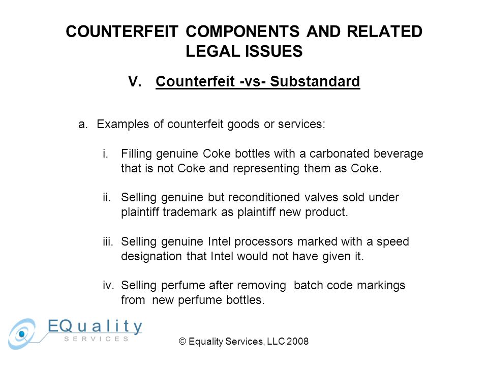 © Equality Services, LLC 2008 COUNTERFEIT COMPONENTS AND RELATED LEGAL ISSUES V.Counterfeit -vs- Substandard a.Examples of counterfeit goods or services: i.Filling genuine Coke bottles with a carbonated beverage that is not Coke and representing them as Coke.