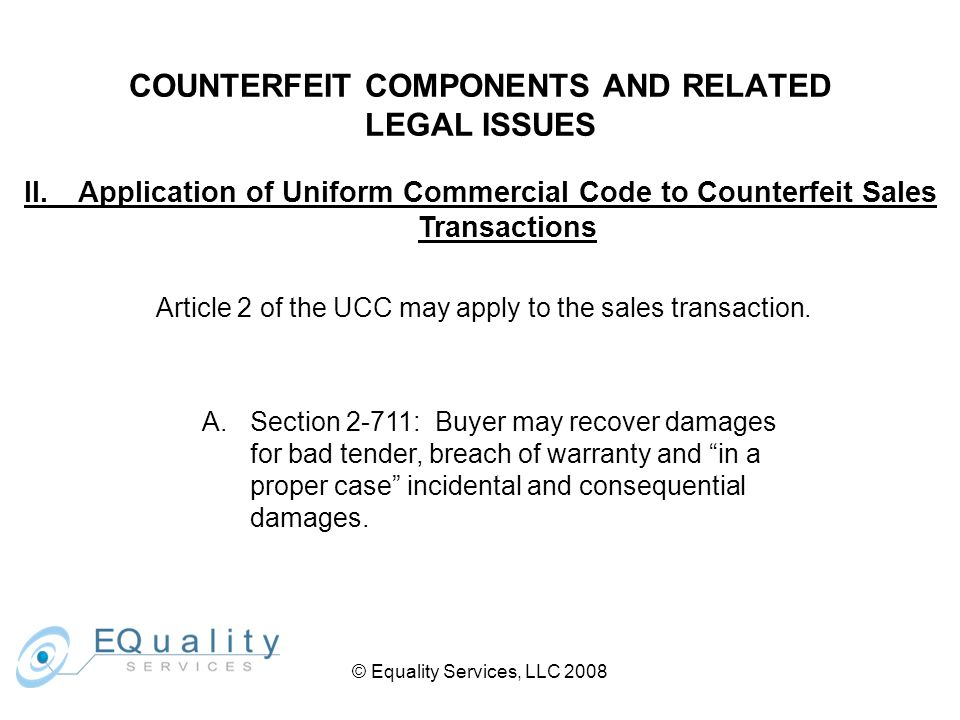 © Equality Services, LLC 2008 COUNTERFEIT COMPONENTS AND RELATED LEGAL ISSUES II.Application of Uniform Commercial Code to Counterfeit Sales Transactions B.Section 2-721: Seller may also be liable for fraud or misrepresentation.
