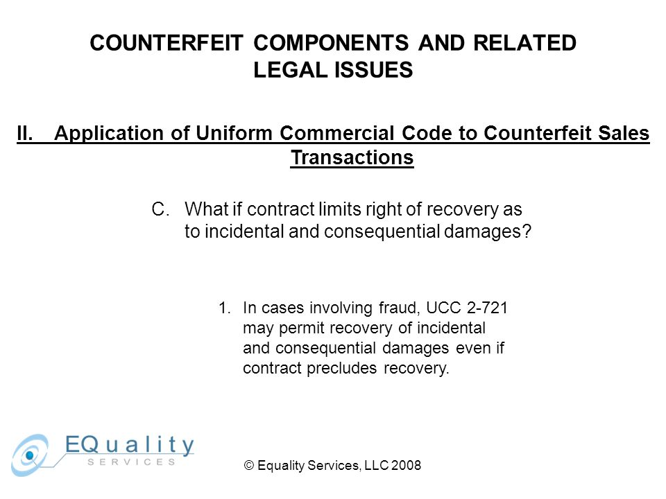 © Equality Services, LLC 2008 COUNTERFEIT COMPONENTS AND RELATED LEGAL ISSUES II.Application of Uniform Commercial Code to Counterfeit Sales Transactions C.What if contract limits right of recovery as to incidental and consequential damages.