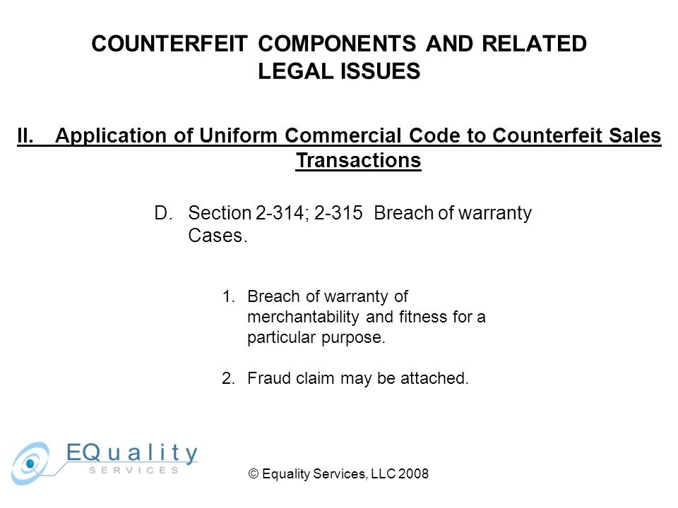 © Equality Services, LLC 2008 COUNTERFEIT COMPONENTS AND RELATED LEGAL ISSUES II.Application of Uniform Commercial Code to Counterfeit Sales Transactions D.Section 2-314; 2-315 Breach of warranty Cases.