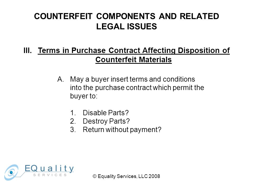 © Equality Services, LLC 2008 COUNTERFEIT COMPONENTS AND RELATED LEGAL ISSUES III.Terms in Purchase Contract Affecting Disposition of Counterfeit Materials A.May a buyer insert terms and conditions into the purchase contract which permit the buyer to: 1.Disable Parts.