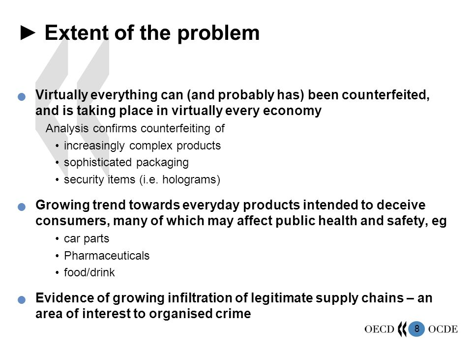 8 ► Extent of the problem Virtually everything can (and probably has) been counterfeited, and is taking place in virtually every economy Analysis confirms counterfeiting of increasingly complex products sophisticated packaging security items (i.e.