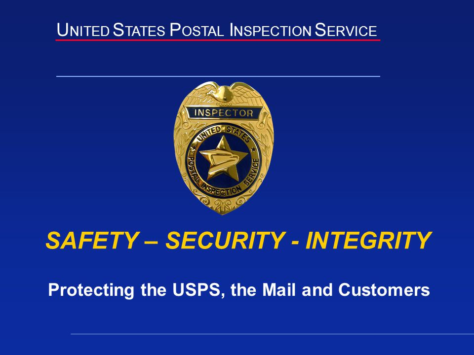 U NITED S TATES P OSTAL I NSPECTION S ERVICE SAFETY – SECURITY - INTEGRITY Protecting the USPS, the Mail and Customers
