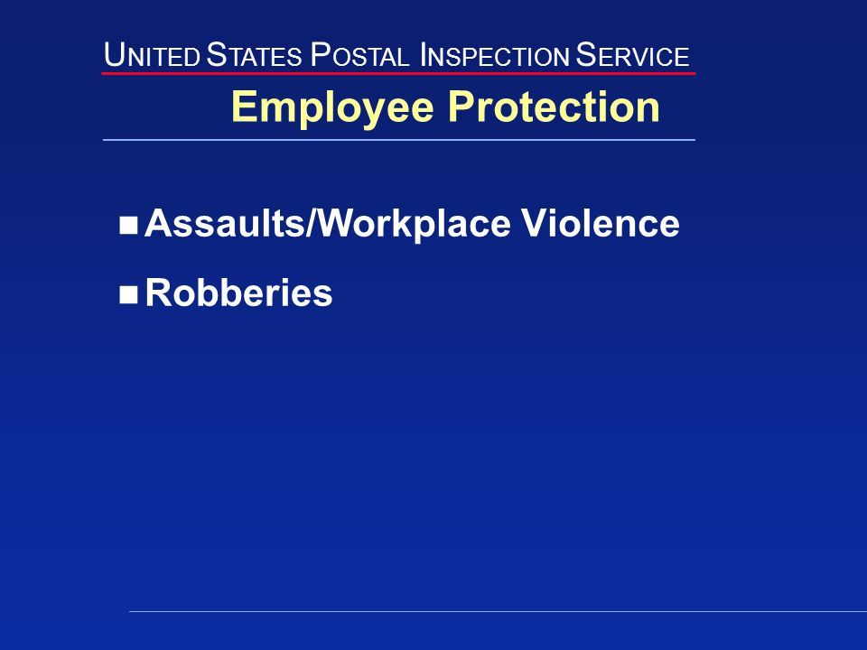 U NITED S TATES P OSTAL I NSPECTION S ERVICE Employee Protection Assaults/Workplace Violence Robberies