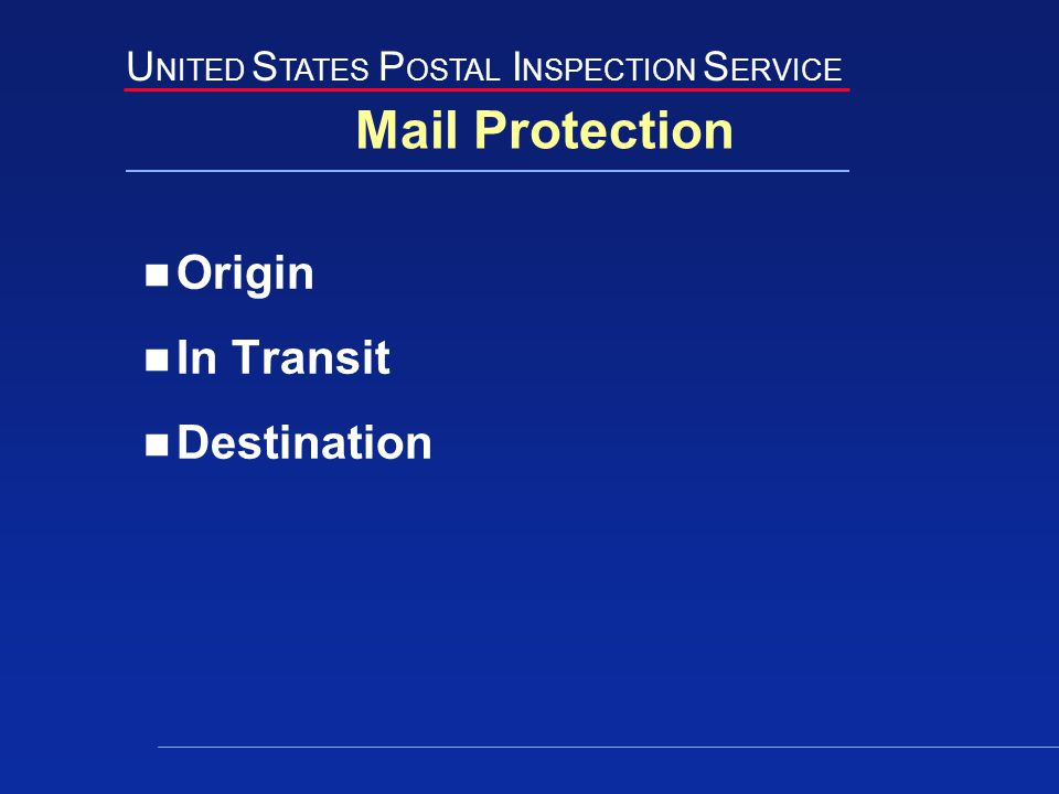 U NITED S TATES P OSTAL I NSPECTION S ERVICE Mail Protection Origin In Transit Destination