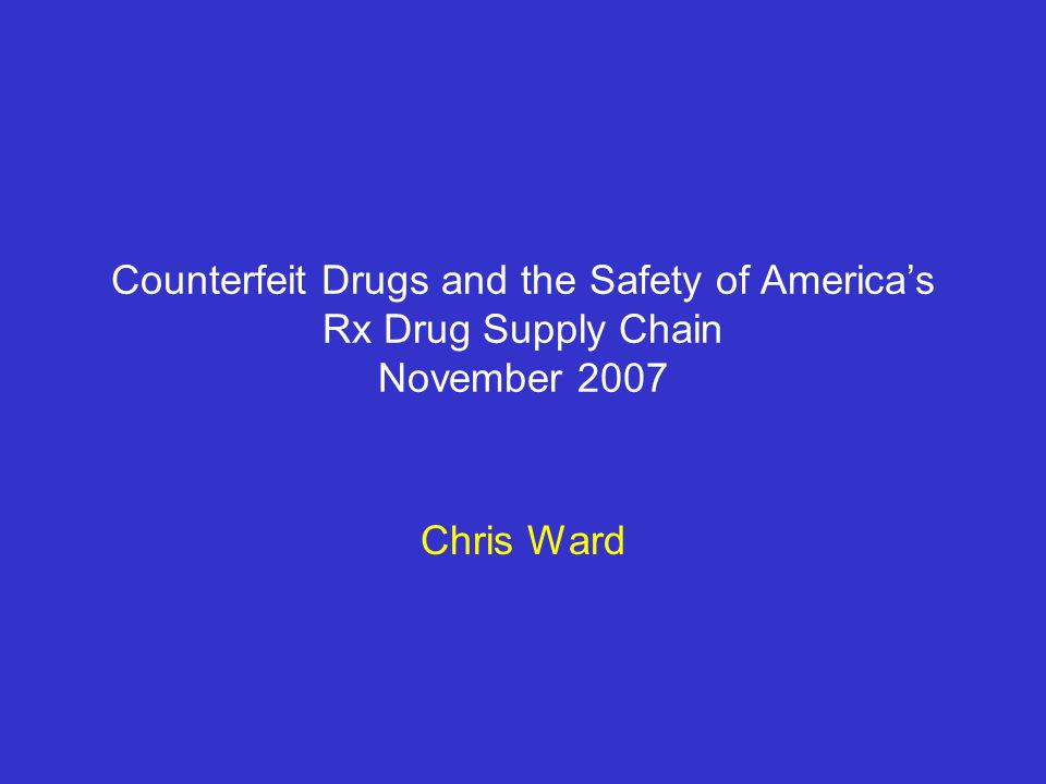Counterfeit Drugs and the Safety of America's Rx Drug Supply Chain November 2007 Chris Ward
