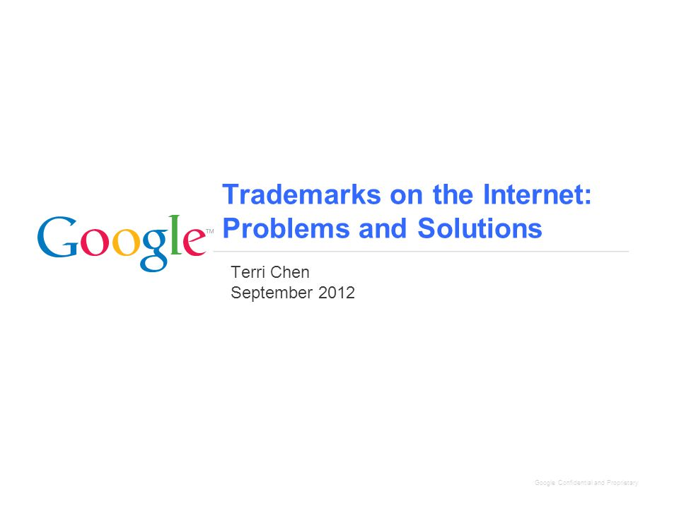 Google Confidential and Proprietary Trademarks on the Internet: Problems and Solutions Terri Chen September 2012