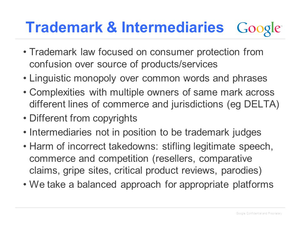Google Confidential and Proprietary Trademark & Intermediaries Trademark law focused on consumer protection from confusion over source of products/services Linguistic monopoly over common words and phrases Complexities with multiple owners of same mark across different lines of commerce and jurisdictions (eg DELTA) Different from copyrights Intermediaries not in position to be trademark judges Harm of incorrect takedowns: stifling legitimate speech, commerce and competition (resellers, comparative claims, gripe sites, critical product reviews, parodies) We take a balanced approach for appropriate platforms
