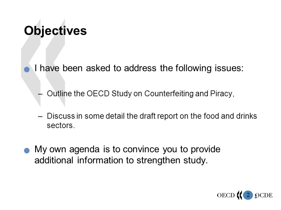 2 2 Objectives I have been asked to address the following issues: –Outline the OECD Study on Counterfeiting and Piracy, –Discuss in some detail the dr
