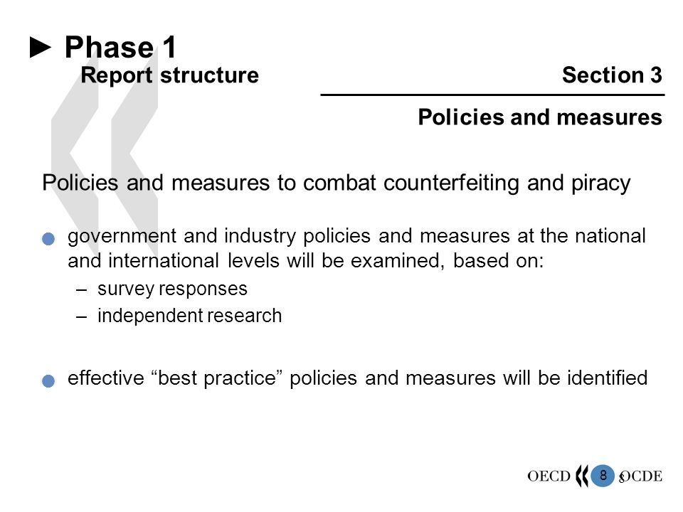 8 8 Policies and measures to combat counterfeiting and piracy government and industry policies and measures at the national and international levels will be examined, based on: –survey responses –independent research effective best practice policies and measures will be identified ► Phase 1 Report structureSection 3 Policies and measures