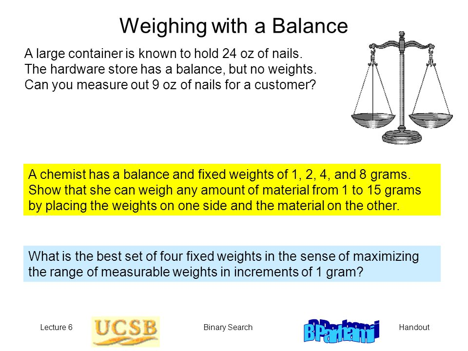 HandoutLecture 6Binary Search Weighing with a Balance A large container is known to hold 24 oz of nails. The hardware store has a balance, but no weig