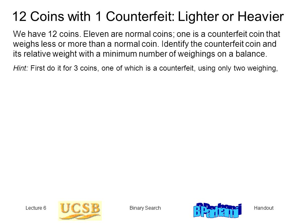 HandoutLecture 6Binary Search 12 Coins with 1 Counterfeit: Lighter or Heavier We have 12 coins. Eleven are normal coins; one is a counterfeit coin tha