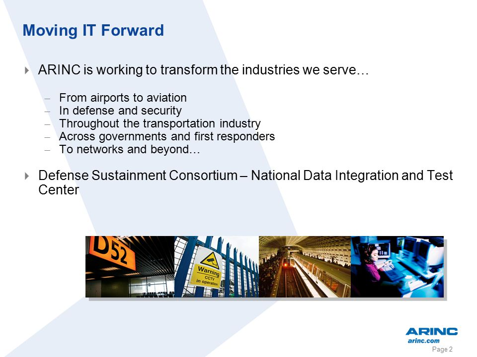 Page 2 Moving IT Forward  ARINC is working to transform the industries we serve…  From airports to aviation  In defense and security  Throughout t
